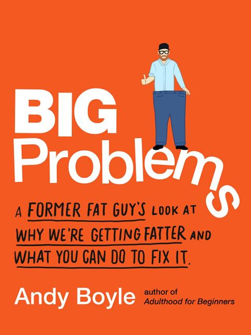 Big Problems A Former Fat Guy's Look at Why We're Getting Fatter and What You Can Do to Fix It