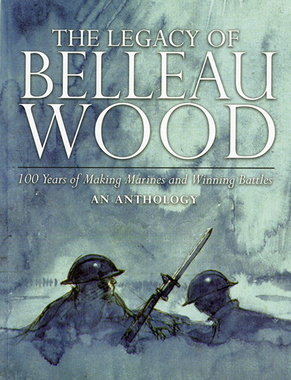 Legacy of Belleau Wood 100 Years of Making Marines and Winning Battles, an Anthology: 100 Years of M