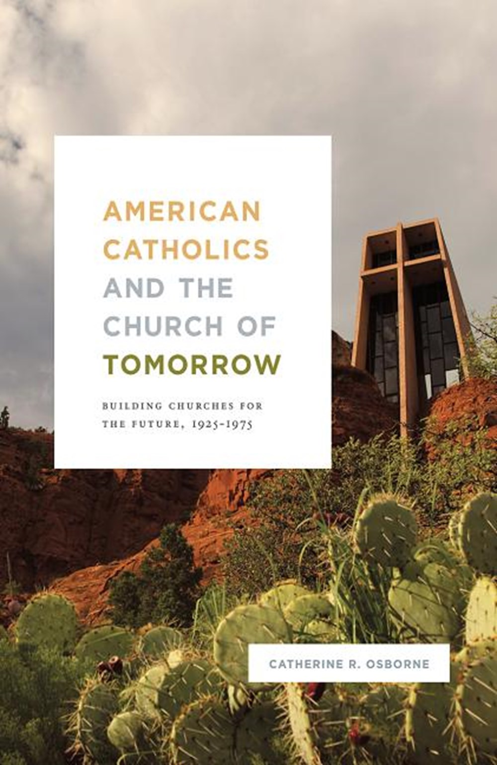 American Catholics and the Church of Tomorrow Building Churches for the Future, 1925-1975