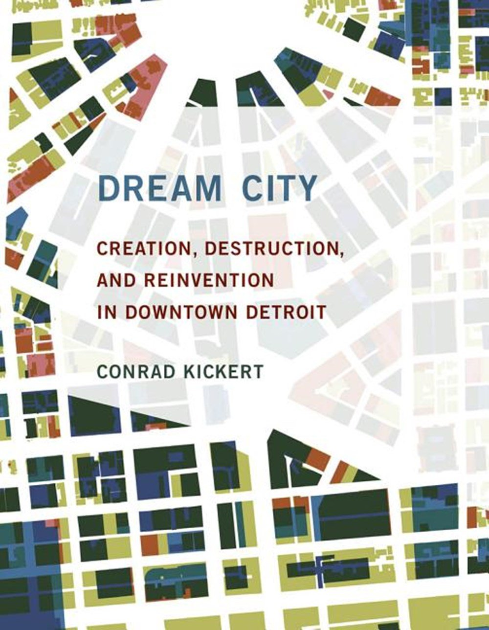 Dream City Creation, Destruction, and Reinvention in Downtown Detroit