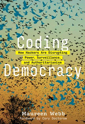 Coding Democracy: How Hackers Are Disrupting Power, Surveillance, and Authoritarianism