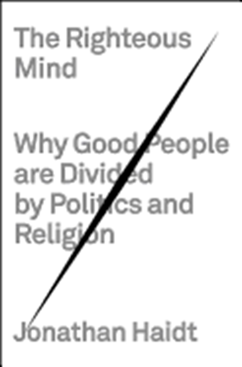 Righteous Mind Why Good People Are Divided by Politics and Religion