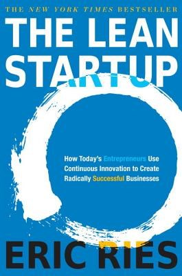 Lean Startup: How Today's Entrepreneurs Use Continuous Innovation to Create Radically Successful Businesses