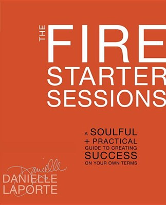 Fire Starter Sessions: A Soulful + Practical Guide to Creating Success on Your Own Terms