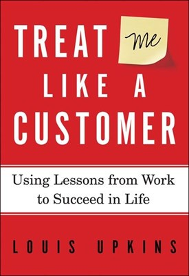 Treat Me Like a Customer: Using Lessons from Work to Succeed in Life