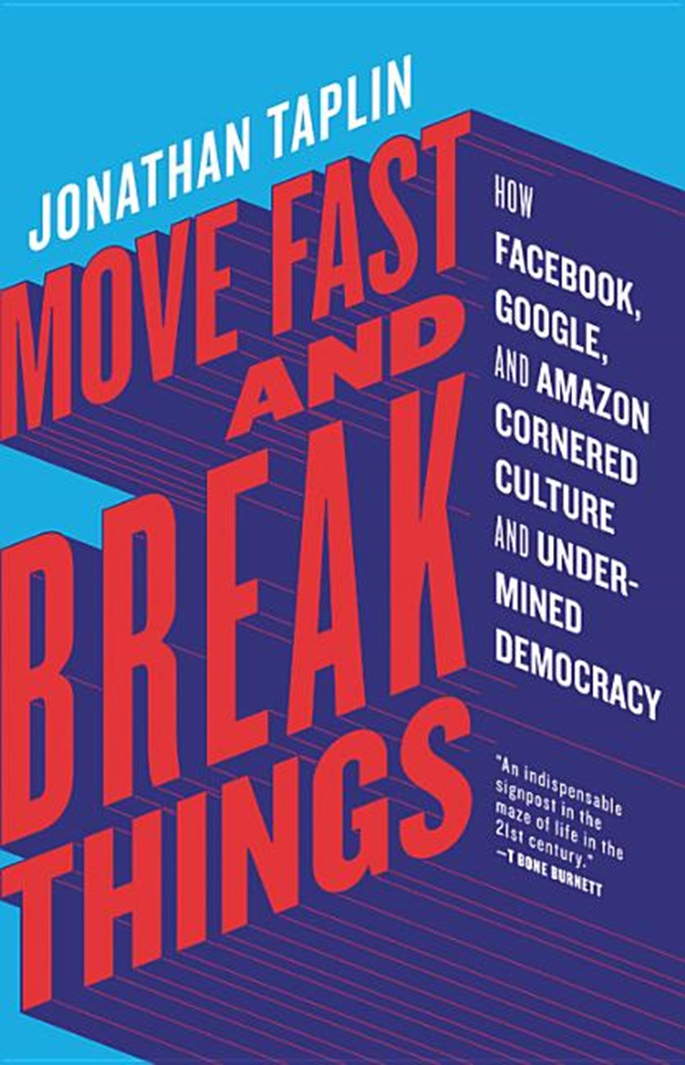 Move Fast and Break Things How Facebook, Google, and Amazon Cornered Culture and Undermined Democrac