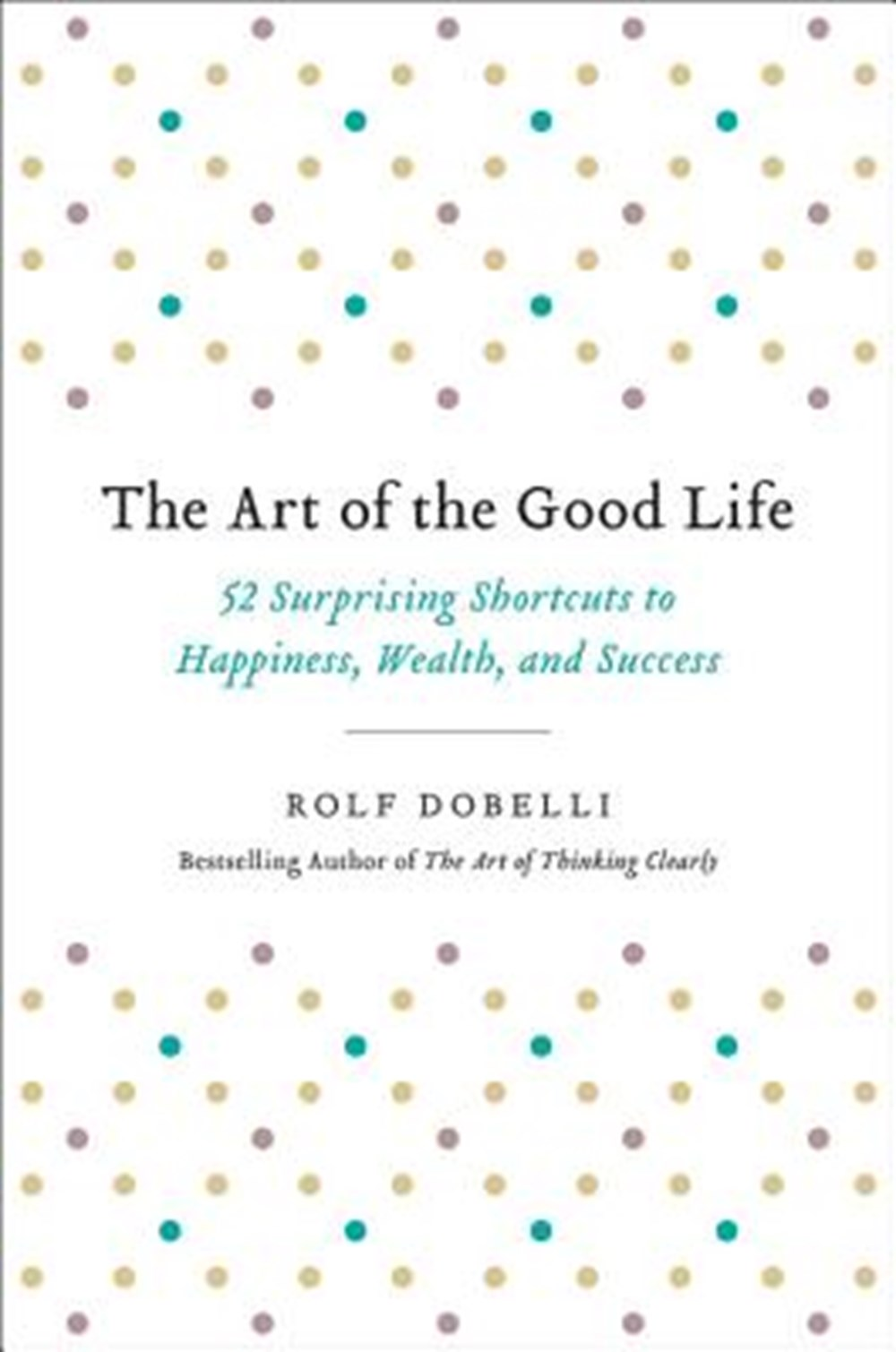 Art of the Good Life 52 Surprising Shortcuts to Happiness, Wealth, and Success