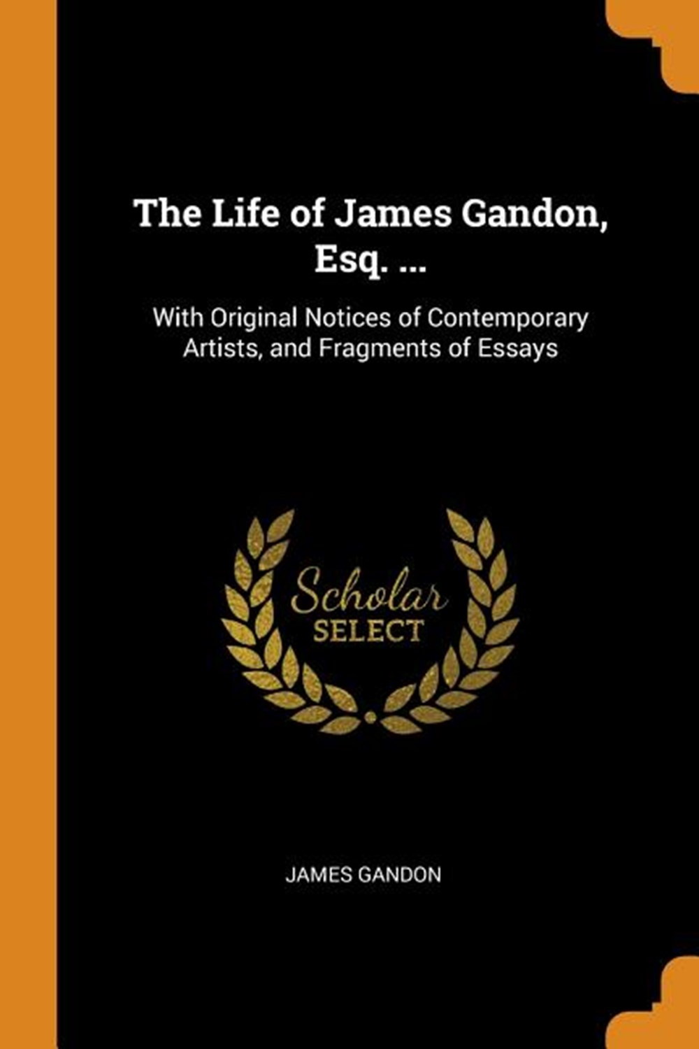 Life of James Gandon, Esq. ... With Original Notices of Contemporary Artists, and Fragments of Essay