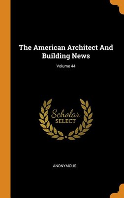 The American Architect and Building News; Volume 44