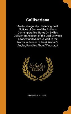 Gulliveriana: An Autobiography: Including Brief Notices of Some of the Author's Contemporaries, Notes on Swift's Gulliver, an Accoun
