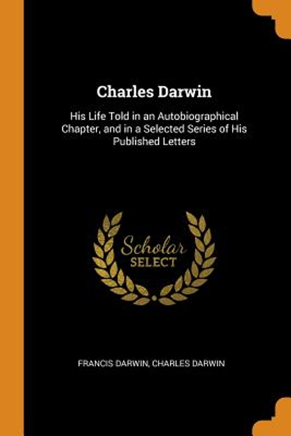 Charles Darwin His Life Told in an Autobiographical Chapter, and in a Selected Series of His Publish