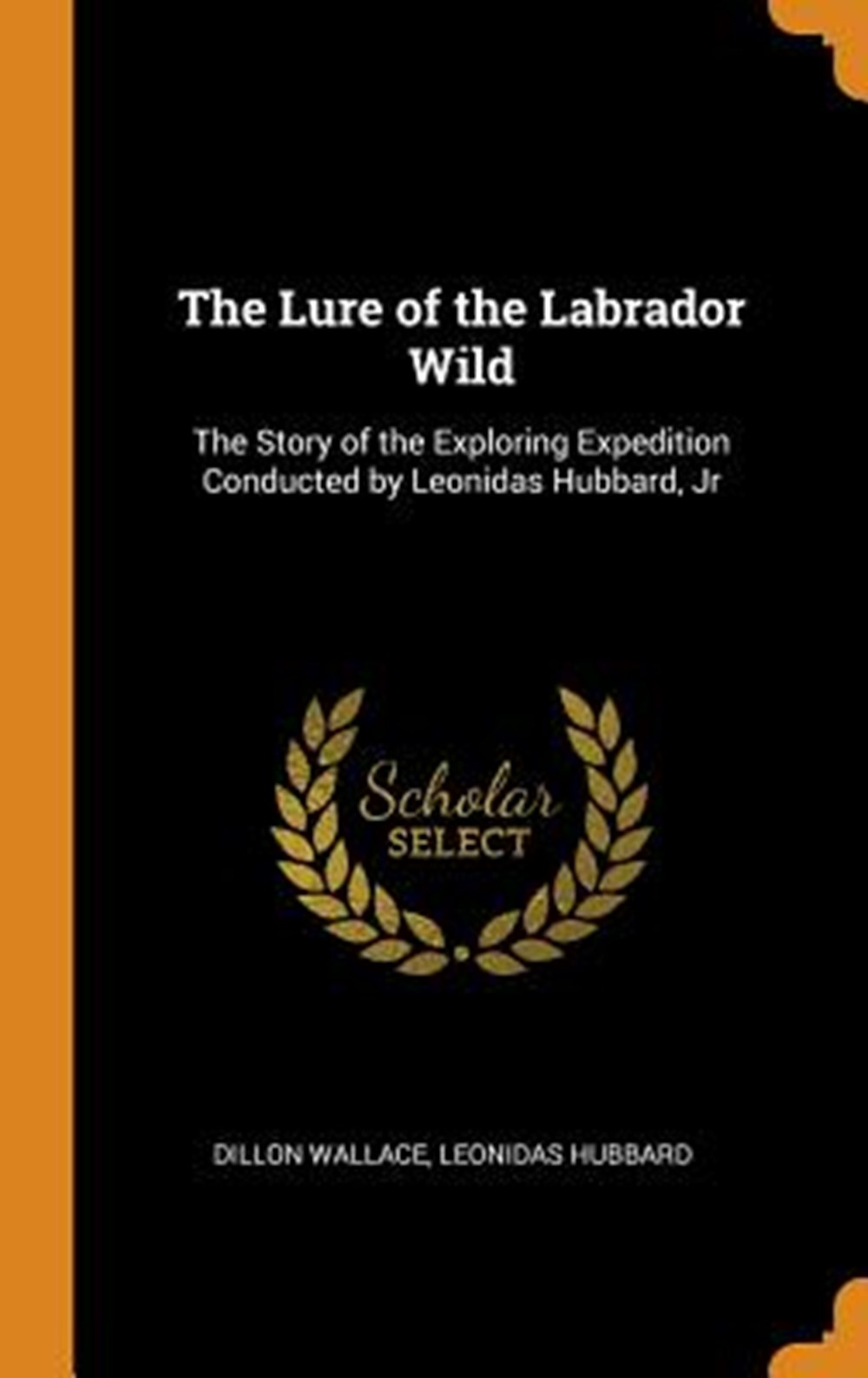 Lure of the Labrador Wild The Story of the Exploring Expedition Conducted by Leonidas Hubbard, Jr