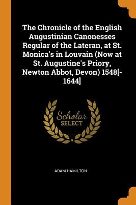 The Chronicle of the English Augustinian Canonesses Regular of the Lateran, at St. Monica's in Louvain (Now at St. Augustine's Priory, Newton Abbot, D