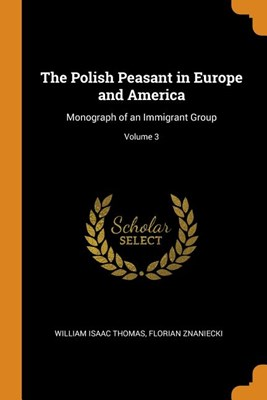 The Polish Peasant in Europe and America: Monograph of an Immigrant Group; Volume 3