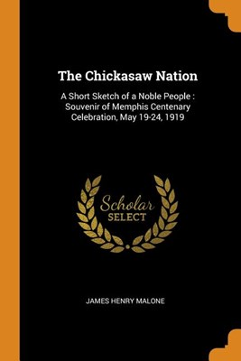 The Chickasaw Nation: A Short Sketch of a Noble People: Souvenir of Memphis Centenary Celebration, May 19-24, 1919