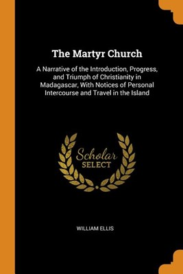 The Martyr Church: A Narrative of the Introduction, Progress, and Triumph of Christianity in Madagascar, with Notices of Personal Interco