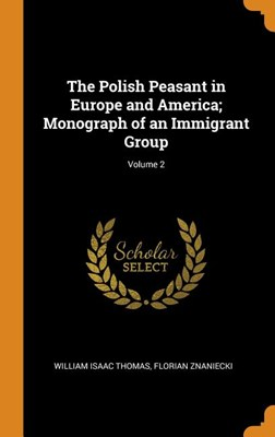 The Polish Peasant in Europe and America; Monograph of an Immigrant Group; Volume 2
