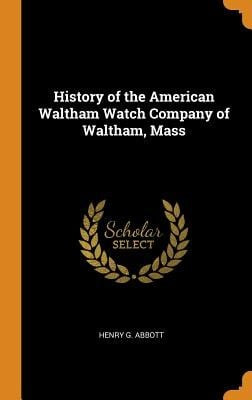 History of the American Waltham Watch Company of Waltham, Mass