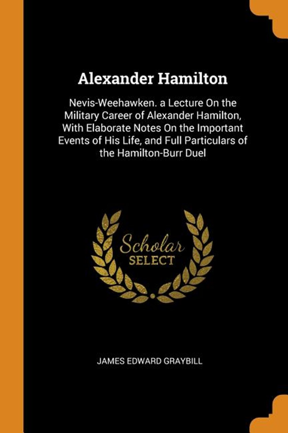 Alexander Hamilton Nevis-Weehawken. a Lecture on the Military Career of Alexander Hamilton, with Ela