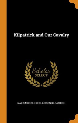 Kilpatrick and Our Cavalry