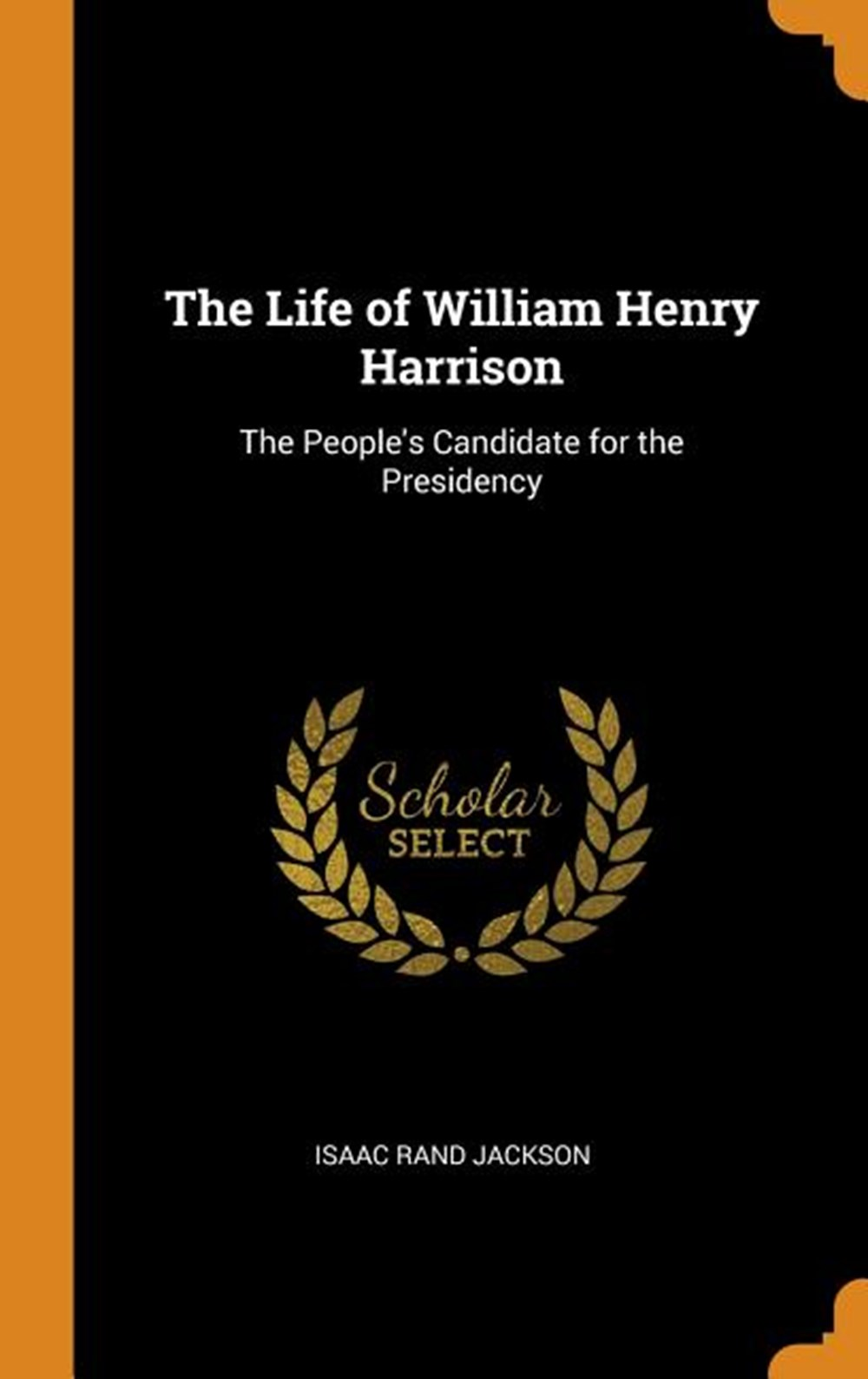 Life of William Henry Harrison The People's Candidate for the Presidency