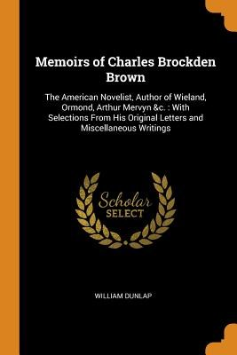 Memoirs of Charles Brockden Brown: The American Novelist, Author of Wieland, Ormond, Arthur Mervyn &c.: With Selections from His Original Letters and