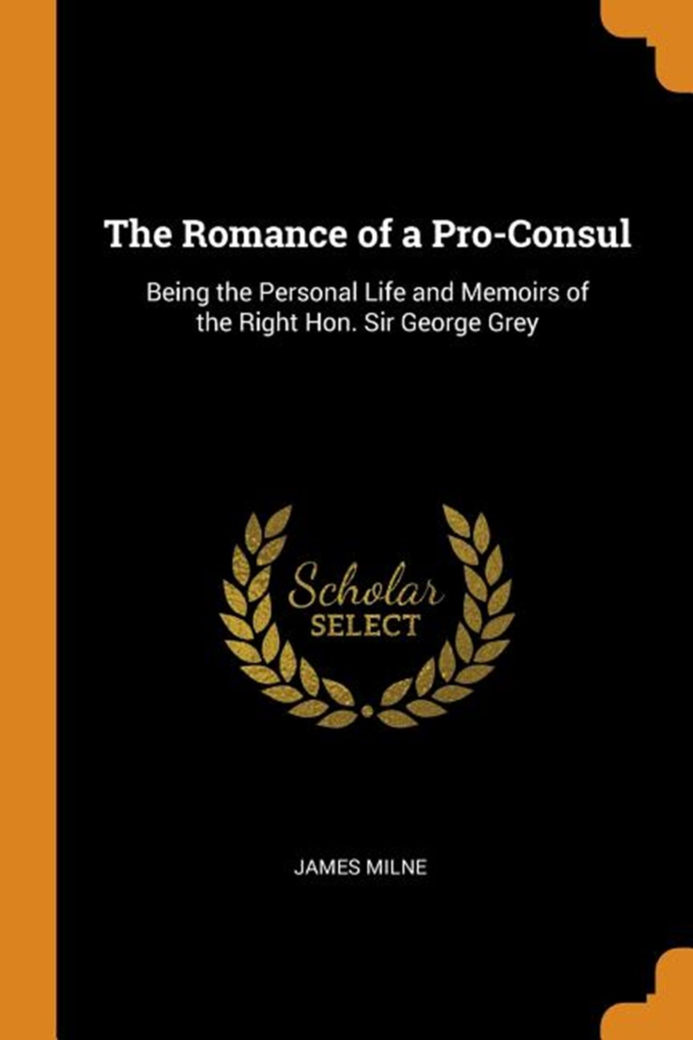 Romance of a Pro-Consul Being the Personal Life and Memoirs of the Right Hon. Sir George Grey