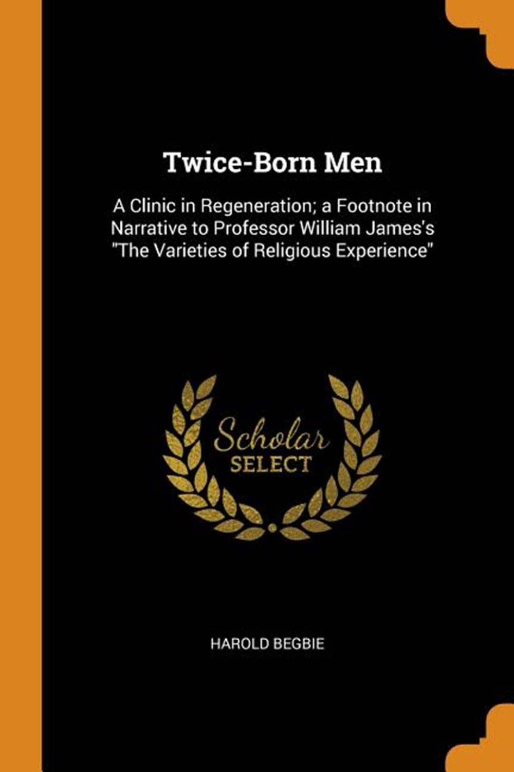 Twice-Born Men A Clinic in Regeneration; A Footnote in Narrative to Professor William James's the Va
