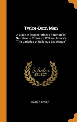 Twice-Born Men: A Clinic in Regeneration; A Footnote in Narrative to Professor William James's the Varieties of Religious Experience