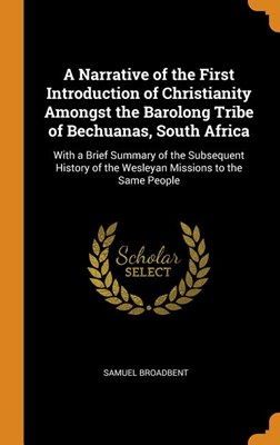 A Narrative of the First Introduction of Christianity Amongst the Barolong Tribe of Bechuanas, South Africa: With a Brief Summary of the Subsequent Hi