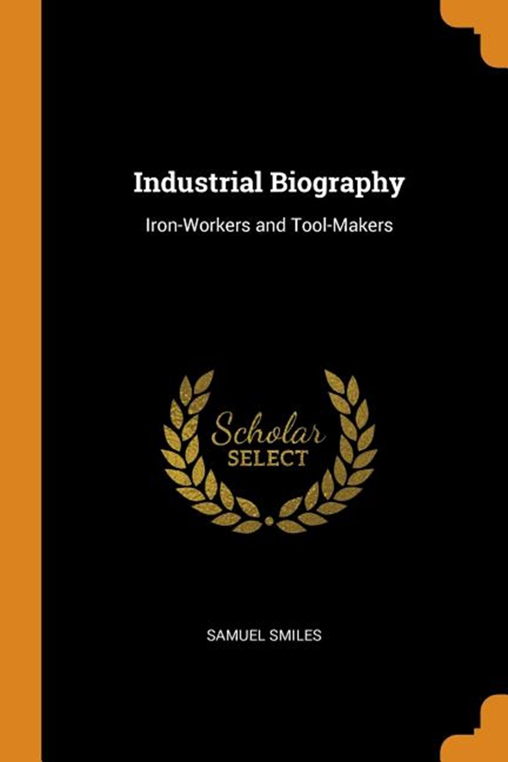 Industrial Biography Iron-Workers and Tool-Makers