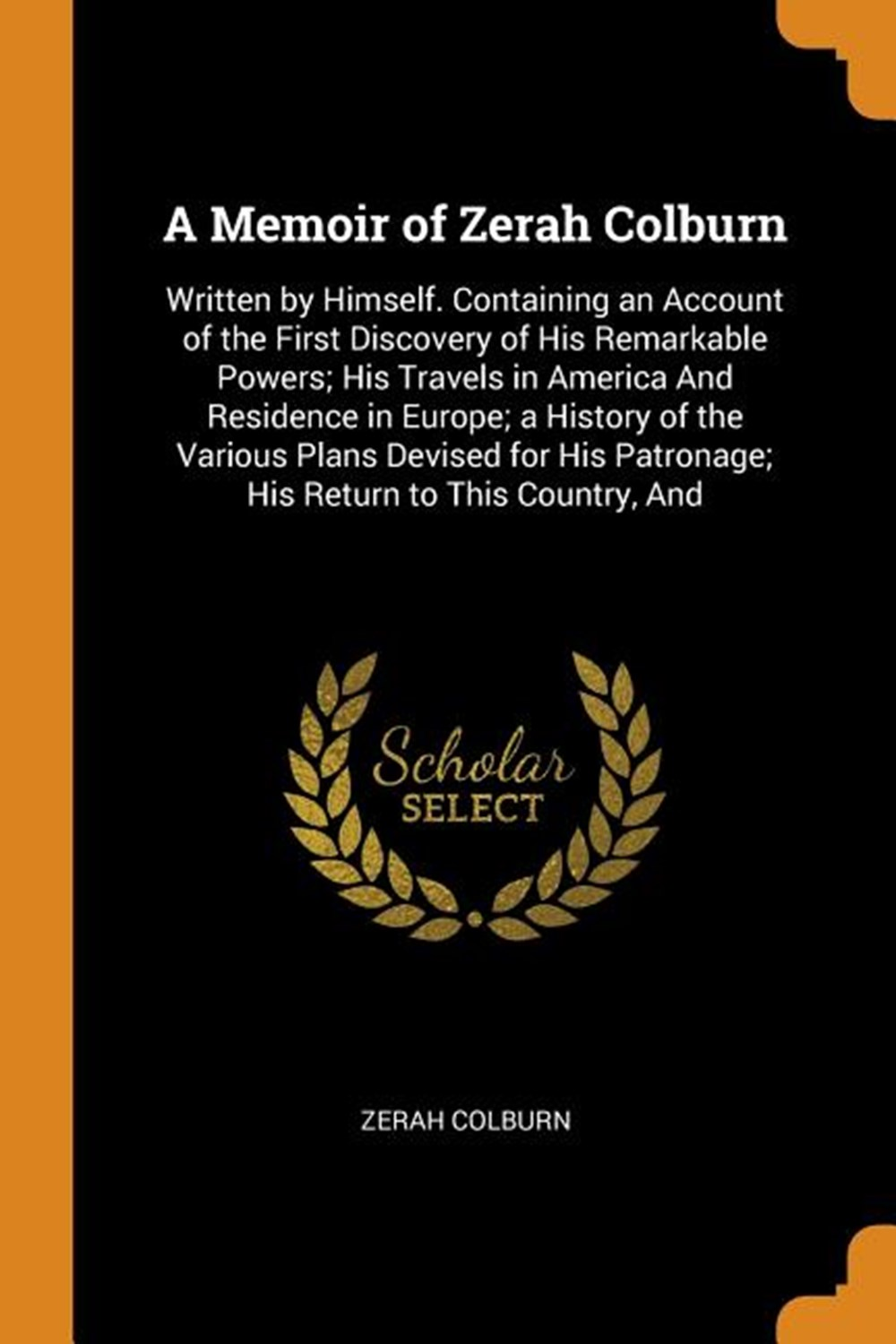 Memoir of Zerah Colburn Written by Himself. Containing an Account of the First Discovery of His Rema