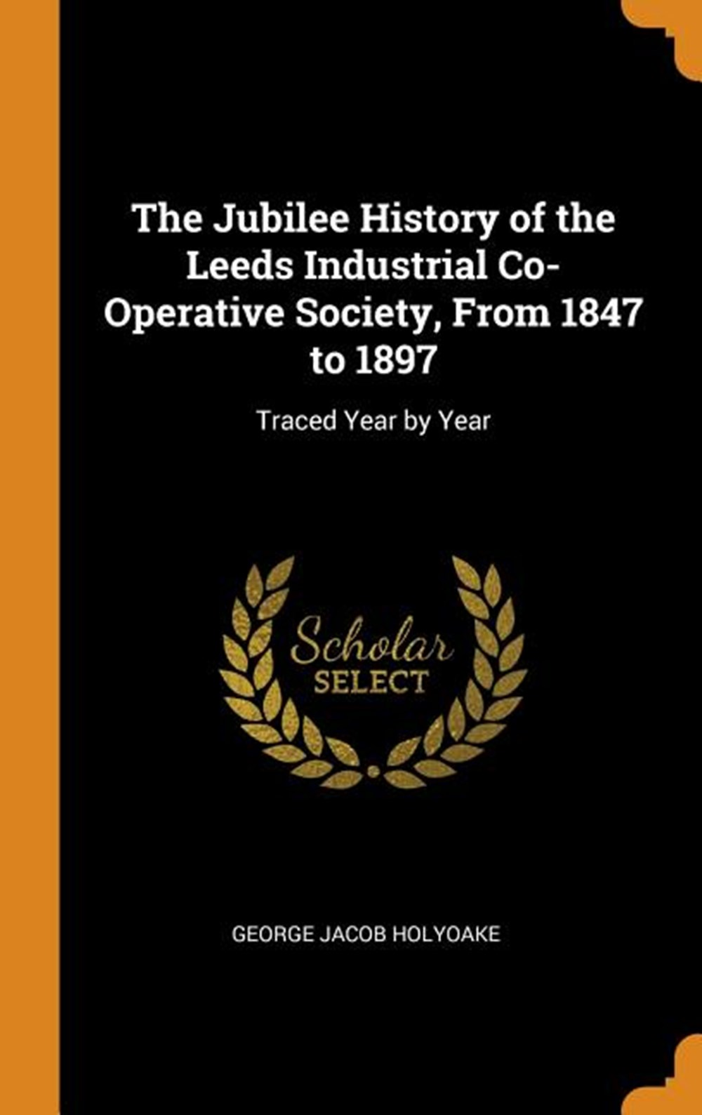 Jubilee History of the Leeds Industrial Co-Operative Society, from 1847 to 1897 Traced Year by Year