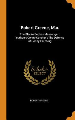 Robert Greene, M.A.: The Blacke Bookes Messenger: 'cuthbert Conny-Catcher': The Defence of Conny-Catching