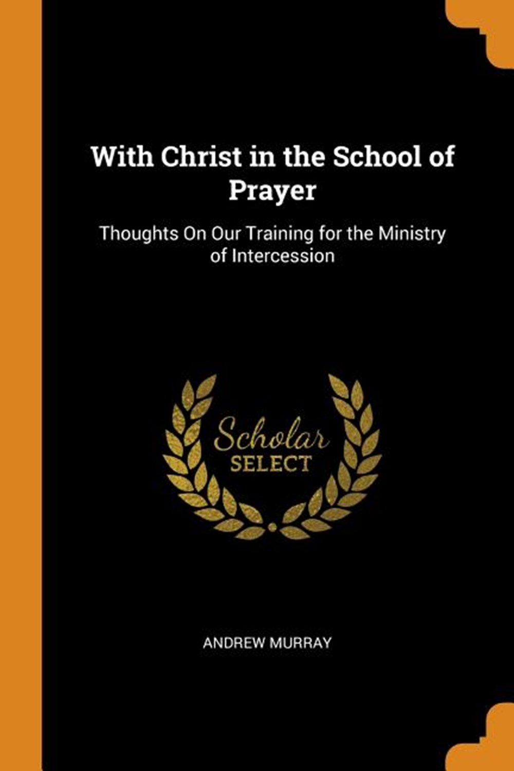 With Christ in the School of Prayer Thoughts on Our Training for the Ministry of Intercession
