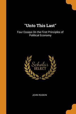 Unto This Last: Four Essays on the First Principles of Political Economy