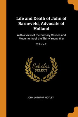 Life and Death of John of Barneveld, Advocate of Holland: With a View of the Primary Causes and Movements of the Thirty Years' War; Volume 2
