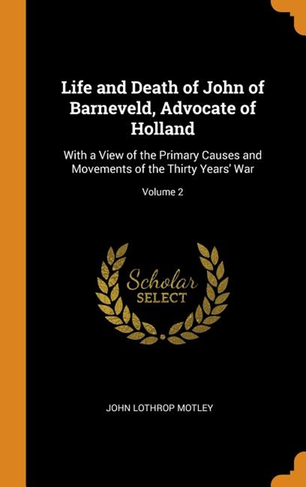 Life and Death of John of Barneveld, Advocate of Holland With a View of the Primary Causes and Movem