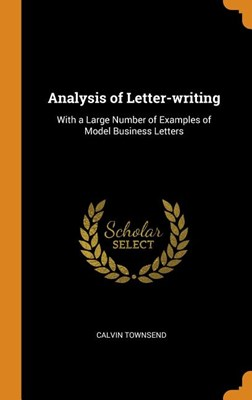 Analysis of Letter-Writing: With a Large Number of Examples of Model Business Letters