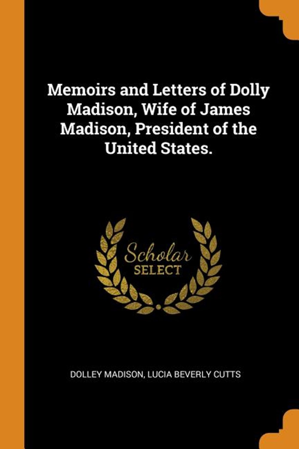 Memoirs and Letters of Dolly Madison, Wife of James Madison, President of the United States.