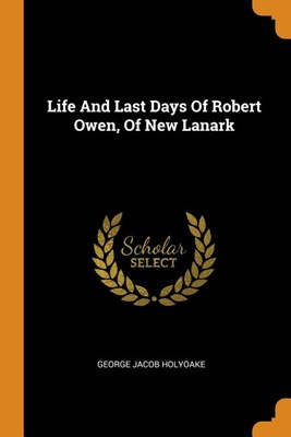 Life and Last Days of Robert Owen, of New Lanark