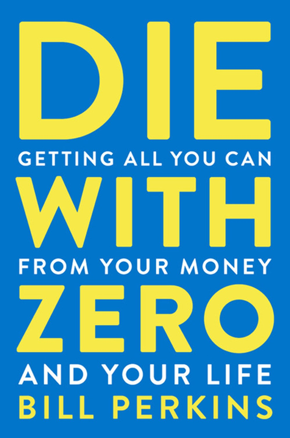Die with Zero Getting All You Can from Your Money and Your Life