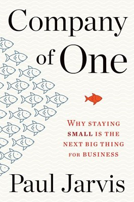 Company of One: Why Staying Small Is the Next Big Thing for Business