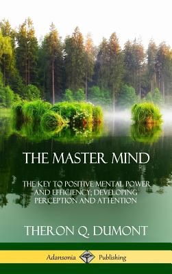 The Master Mind: Or, The Key to Positive Mental Power and Efficiency; Developing Perception and Attention (Hardcover)