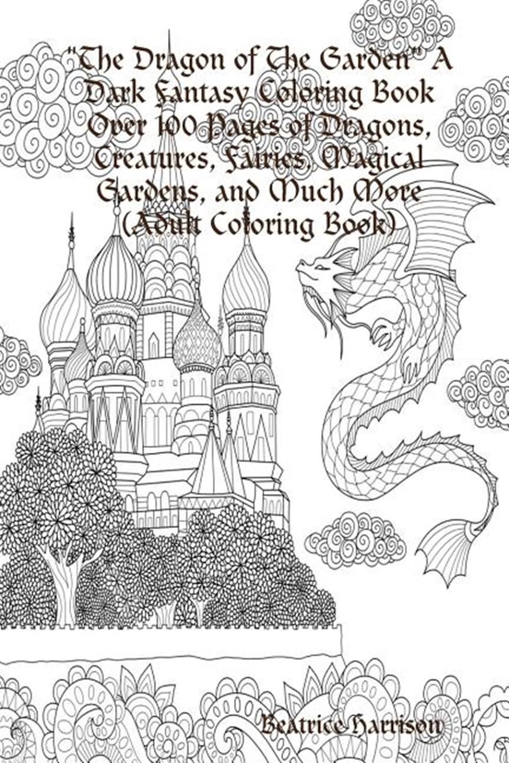The Dragon Of The Garden A Dark Fantasy Coloring Book Over 100 Pages Of Dragons Creatures Fairies Magical Gardens And Much More Adult Coloring Bo By Beatrice Harrison