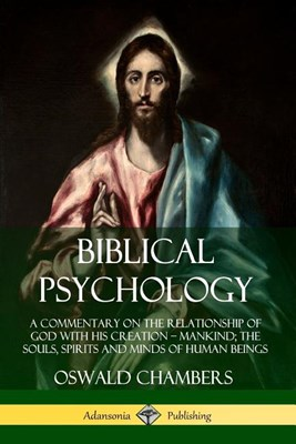 Biblical Psychology: A Commentary on the Relationship of God with His Creation ? Mankind; the Souls, Spirits and Minds of Human Beings