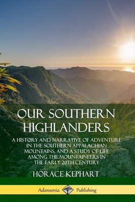 Our Southern Highlanders: A History and Narrative of Adventure in the Southern Appalachian Mountains, and a Study of Life Among the Mountaineers