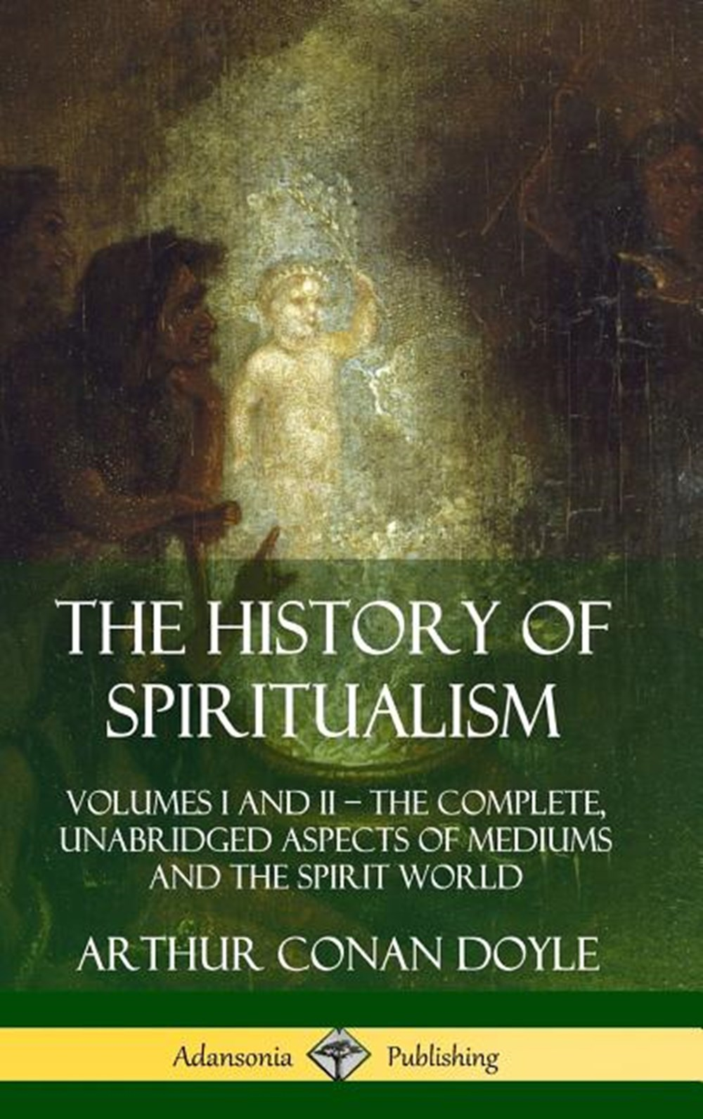 History of Spiritualism Volumes I and II ? The Complete, Unabridged Aspects of Mediums and the Spiri