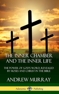 The Inner Chamber and the Inner Life: The Power of Gods Word, Revealed by Moses and Christ in the Bible (Hardcover)