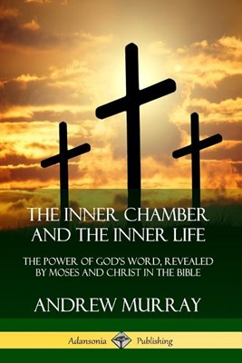 The Inner Chamber and the Inner Life: The Power of Gods Word, Revealed by Moses and Christ in the Bible
